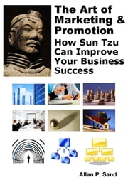 The Art of Marketing & Promotion: How Sun Tzu Can Improve Your Business Success ebook by Allan P. Sand