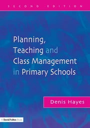 Planning, Teaching and Class Management in Primary Schools, Second Edition ebook by Denis Hayes
