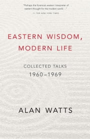 Eastern Wisdom Modern Life - Collected Talks 1960–1980 ebook by Alan Watts