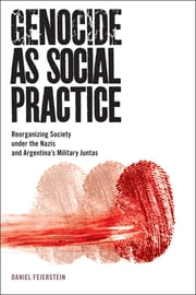 Genocide as Social Practice - Reorganizing Society under the Nazis and Argentina's Military Juntas ebook by Daniel Feierstein,Douglas Andrew Town,Professor Alexander Laban Hinton