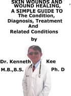Skin Wounds And Wound Healing, A Simple Guide To The Condition, Diagnosis, Treatment And Related Conditions ebook by Kenneth Kee