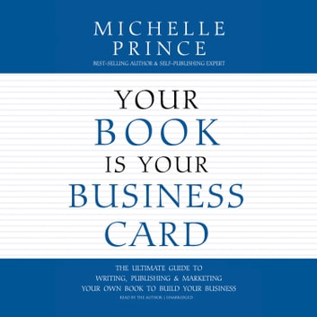Your Book Is Your Business Card - The Ultimate Guide to Writing, Publishing & Marketing Your Own Book to Build Your Business audiobook by Michelle Prince