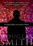 Going Down to Lucky Town ebook by Douglas Smith