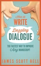 How to Write Dazzling Dialogue - The Fastest Way to Improve Any Manuscript 電子書 by James Scott Bell