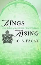 Kings Rising - Book Three of the Captive Prince Trilogy ebook by C. S. Pacat