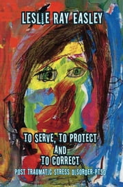 To Serve, To Protect and To Correct - Post Traumatic Stress Disorder-PTSD ebook by Leslie Ray Easley