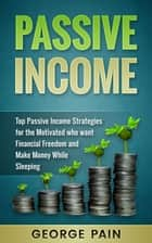 Passive Income - Top Passive Income Ideas for the Motivated who Want Financial Freedom and Make Money while Sleeping ebook by George Pain