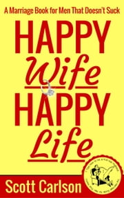 Happy Wife, Happy Life: A Marriage Book for Men That Doesn't Suck - 7 Tips How to be a Kick-Ass Husband: The Marriage Guide for Men That Works ebook by Scott Carlson