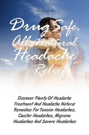Drug-Safe, All-Natural Headache Relief - Discover Plenty Of Headache Treatment And Headache Natural Remedies For Tension Headaches, Cluster Headaches, Migraine Headaches And Severe Headaches ebook by Wanda F. Smith