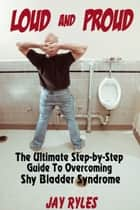 Loud and Proud: The Ultimate Step-by-Step Guide To Overcoming Shy Bladder Syndrome ebook by Jay Ryles