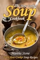 The Slow Cooker Soup Cookbook: Easy Slow-Cooker Soup Recipes ebook by Martha Stone