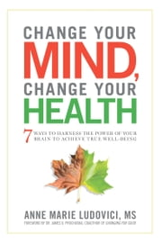 Change Your Mind, Change Your Health - 7 Ways to Harness the Power of Your Brain to Achieve True Well-Being ebook by Marie Ludovici Ann,James O. Prochaska