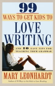 99 Ways to Get Kids to Love Writing - And 10 Easy Tips for Teaching Them Grammar ebook by Mary Leonhardt
