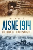 Aisne 1914 - The Dawn of Trench Warfare ebook by Paul Kendall