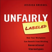 Unfairly Labeled - How Your Workplace Can Benefit From Ditching Generational Stereotypes audiobook by Jessica Kriegel