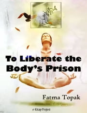 To Liberate the Body's Prison ebook by Fatma Topak,Sonya Lena Yilmaz