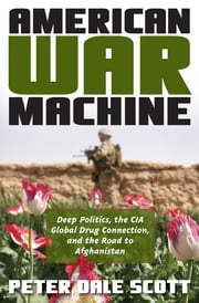 American War Machine - Deep Politics, the CIA Global Drug Connection, and the Road to Afghanistan ebook by Peter Dale Scott