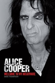 Welcome To My Nightmare: The Alice Cooper Story ebook by Thompson,Dave