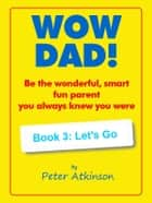 WOW DAD! Book 3: Let's Go - Be the wonderful, smart, fun parent you always knew you were ebook by Peter Atkinson