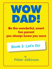 WOW DAD! Book 3: Let's Go - Be the wonderful, smart, fun parent you always knew you were ebook by
