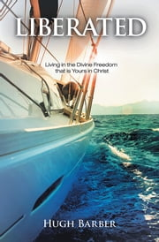 Liberated - Living in the Divine Freedom that is Yours in Christ ebook by Hugh Barber