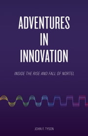 Adventures in Innovation - Inside the Rise and Fall of Nortel ebook by John F. Tyson