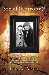 Son of (Entropy)2 - Personal Memories of a Son of a Chemist, Joseph E. Mayer, and a Nobel Prize Winning Physicist, Maria Goeppert Mayer ebook by Peter C. Mayer