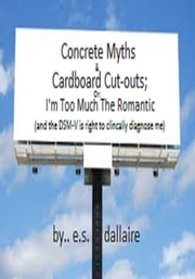 Concrete Myths and Cardboard Cut-outs; Or: I'm Too Much the Romantic (and the DSM-V is right to clinically diagnose me) ebook by E.S. Dallaire