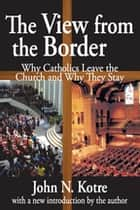 The View from the Border - Why Catholics Leave the Church and Why They Stay ebook by John Kotre