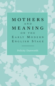 Mothers and meaning on the early modern English stage ebook by Felicity Dunworth
