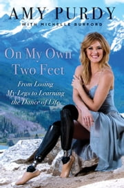 On My Own Two Feet - From Losing My Legs to Learning the Dance of Life ebook by Amy Purdy,Michelle Burford