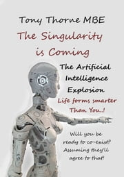 The Singularity is Coming: The Artificial Intelligence Explosion ebook by Tony Thorne MBE