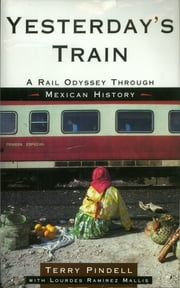 Yesterday's Train - A Rail Odyssey Through Mexican History ebook by Terry Pindell