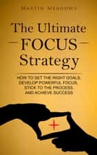 The Ultimate Focus Strategy - How to Set the Right Goals, Develop Powerful Focus, Stick to the Process, and Achieve Success ebook by Martin Meadows