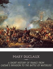 A Short History of France from Caesar's Invasion to the Battle of Waterloo ebook by Mary Duclaux