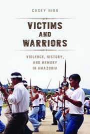 Victims and Warriors - Violence, History, and Memory in Amazonia ebook by Casey High