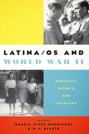 Latina/os and World War II - Mobility, Agency, and Ideology ebook by Maggie Rivas-Rodriguez,B. V. Olguín