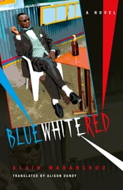 Blue White Red - A Novel ebook by Alain Mabanckou,Alison Dundy