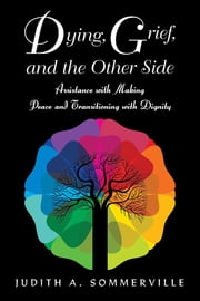 Dying, Grief, and the Other Side - Assistance with Making Peace and Transitioning with Dignity eBook by Judith A. Sommerville