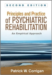 Principles and Practice of Psychiatric Rehabilitation, Second Edition - An Empirical Approach ebook by Patrick W. Corrigan, PsyD,Kim T. Mueser, PhD