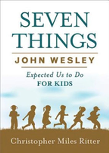 Seven Things John Wesley Expected Us to Do for Kids ebook by Christopher Miles Ritter