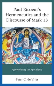 Paul Ricoeur's Hermeneutics and the Discourse of Mark 13 - Appropriating the Apocalyptic ebook by Peter C. de Vries