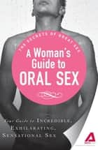 A Woman's Guide to Oral Sex: Your guide to incredible, exhilarating, sensational sex ebook by Adams Media