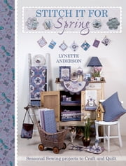 Stitch It For Spring - Seasonal Sewing Projects to Craft and Quilt ebook by Lynette Anderson