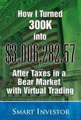 How I Turned 300K into $3,006,282.57 After Taxes in a Bear Market with Virtual Trading ebook by Smart Investor