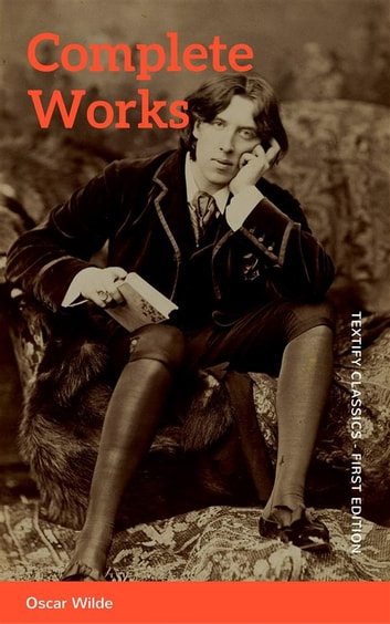 The Complete Works of Oscar Wilde: Stories, Plays, Poems & Essays ebook by Oscar Wilde