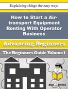 How to Start a Air-transport Equipment Renting With Operator, for Scheduled Passenger Transportation ebook by Chanda Brumfield