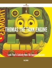 A Thomas the Tank Engine Look That's Entirely New - 116 Success Secrets ebook by Jerry Schultz