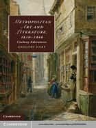 Metropolitan Art and Literature, 1810–1840 ebook by Gregory Dart