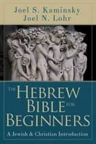 The Hebrew Bible for Beginners - A Jewish & Christian Introduction eBook by Joel N. Lohr, Joel S. Kaminsky